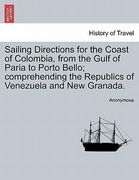 Anonymous: Sailing Directions for the Coast of Colombia, from the Gulf of Paria to Porto Bello; comprehending the Republics of Venezuela and New Granada.