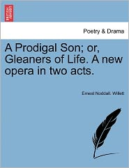 A Prodigal Son; Or, Gleaners Of Life. A New Opera In Two Acts. - Ernest Noddall. Willett