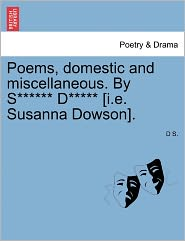 Poems, Domestic And Miscellaneous. By S****** D***** [I.E. Susanna Dowson]. - D S.