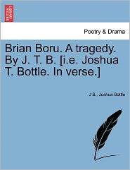 Brian Boru. A Tragedy. By J. T. B. [I.E. Joshua T. Bottle. In Verse.] - J B., Joshua Bottle