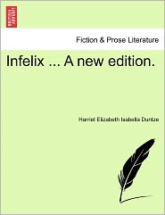 Infelix ... A New Edition. - Harriet Elizabeth Isabella Duntze