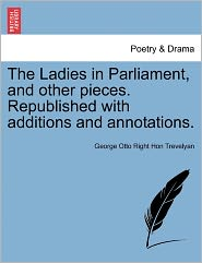 The Ladies In Parliament, And Other Pieces. Republished With Additions And Annotations. - George Otto Right Hon Trevelyan