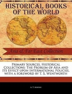 Primary Sources, Historical Collections: The Problem of Asia and Its Effect Upon International Policies, with a Foreword by T. S. Wentworth - Mahan, A. T.