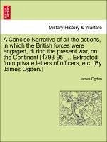 A Concise Narrative of all the actions, in which the British forces were engaged, during the present war, on the Continent [1793-95] ... Extracted from private letters of officers, etc. [By James Ogden.] - Ogden, James