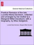 Davidson, Lucretia Maria;Davidson, Margaret Miller: Poetical Remains of the late Lucretia Maria Davidson, collected and arranged by her mother [i.e. Margaret Miller Davidson]: with a biography, by Miss Sedgwick.