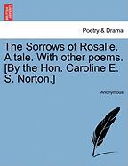 The Sorrows of Rosalie. a Tale. with Other Poems. [By the Hon. Caroline E. S. Norton.]