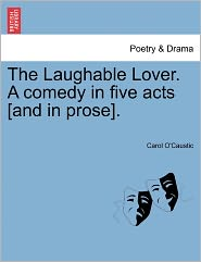 The Laughable Lover. A Comedy In Five Acts [And In Prose]. - Carol O'Caustic