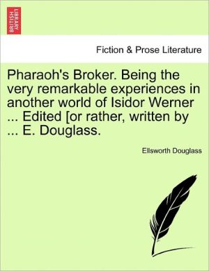 Pharaoh's Broker. Being The Very Remarkable Experiences In Another World Of Isidor Werner. Edited [Or Rather, Written By. E. Douglass. - Ellsworth Douglass