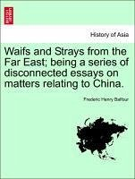 Waifs and Strays from the Far East being a series of disconnected essays on matters relating to China. - Balfour, Frederic Henry