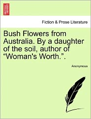 Bush Flowers from Australia. By a daughter of the soil, author of