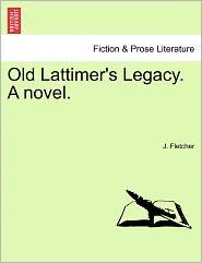 Old Lattimer's Legacy. A Novel. - J. Fletcher