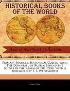 Primary Sources, Historical Collections: The Downfall of Russia; Behind the Scenes in the Realm of the Czar, with a Foreword by T. S. Wentworth