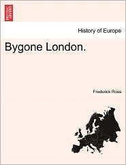 Bygone London. - Frederick Ross