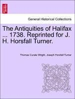 The Antiquities of Halifax ... 1738. Reprinted for J. H. Horsfall Turner. - Wright, Thomas Curate Turner, Joseph Horsfall