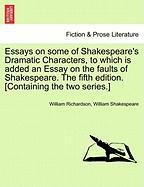 Essays on Some of Shakespeare's Dramatic Characters, to Which Is Added an Essay on the Faults of Shakespeare. the Fifth Edition. [Containing the Two S