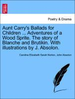 Aunt Carry´s Ballads for Children ... Adventures of a Wood Sprite. The story of Blanche and Brutikin. With illustrations by J. Absolon. als Tasche...