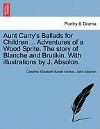 Aunt Carry's Ballads for Children ... Adventures of a Wood Sprite. the Story of Blanche and Brutikin. with Illustrations by J. Absolon.