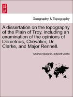 A dissertation on the topography of the Plain of Troy, including an examination of the opinions of Demetrius, Chevalier, Dr. Clarke, and Major Ren...