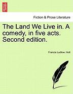 The Land We Live In. a Comedy, in Five Acts. Second Edition.