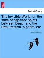 The Invisible World: or, the state of departed spirits between Death and the Resurrection. A poem, etc. - Robinson, William