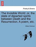 The Invisible World: Or, the State of Departed Spirits Between Death and the Resurrection. a Poem, Etc.