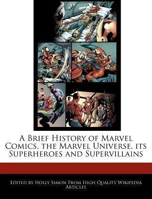 A Brief History of Marvel Comics, the Marvel Universe, Its Superheroes and Supervillains - Holly Simon