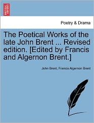 The Poetical Works Of The Late John Brent ... Revised Edition. [Edited By Francis And Algernon Brent.] - John Brent, Francis Algernon Brent