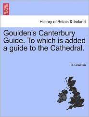 Goulden's Canterbury Guide. To Which Is Added A Guide To The Cathedral. - C. Goulden