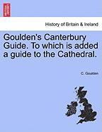 Goulden's Canterbury Guide. to Which Is Added a Guide to the Cathedral.