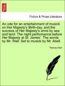 An ode for an entertainment of musick on Her Majesty´s Birth-day, and the success of Her Majesty´s arms by sea and land. The night performance bef... - British Library, Historical Print Editions