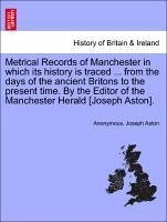 Metrical Records of Manchester in which its history is traced ... from the days of the ancient Brito - Anonymous Aston, Joseph