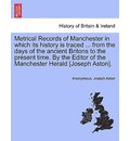 Metrical Records of Manchester in Which Its History Is Traced ... from the Days of the Ancient Britons to the Present Time. by the Editor of the Manchester Herald [Joseph Aston]. - Anonymous