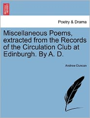 Miscellaneous Poems, Extracted From The Records Of The Circulation Club At Edinburgh. By A. D. - Andrew Duncan