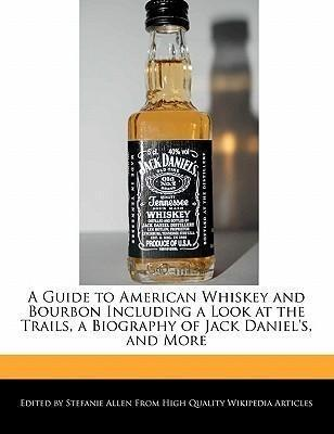 A Guide to American Whiskey and Bourbon Including a Look at the Trails, a Biography of Jack Daniel's, and More
