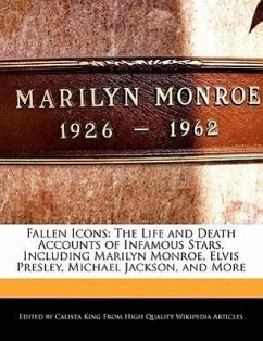 Fallen Icons: The Life and Death Accounts of Infamous Stars, Including Marilyn Monroe, Elvis Presley, Michael Jackson, and More - King, Calista