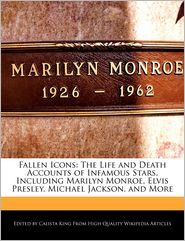 Fallen Icons: The Life and Death Accounts of Infamous Stars, Including Marilyn Monroe, Elvis Presley, Michael Jackson, and More - Calista King