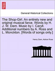 The Shop-Girl. An Entirely New And Original Musical Farce. Words By H.J.W. Dam. Music By I. Caryll. Additional Numbers By A. Ross And L. Monckton. [Words Of Songs Only.] - Henry Dam, Adrian Ross