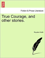 True Courage, And Other Stories. - Royston Keith