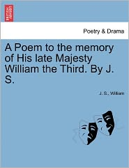 A Poem to the memory of His late Majesty William the Third. By J. S.