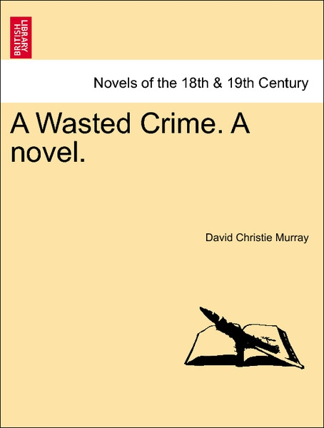 A Wasted Crime. A novel. Vol. I. als Taschenbuch von David Christie Murray - British Library, Historical Print Editions