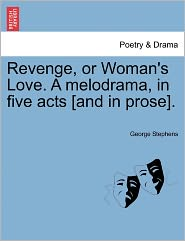 Revenge, Or Woman's Love. A Melodrama, In Five Acts [And In Prose].