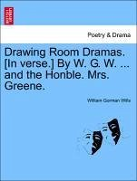 Drawing Room Dramas. [In verse.] By W. G. W. ... and the Honble. Mrs. Greene. - Wills, William Gorman