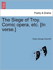 The Siege Of Troy. Comic Opera, Etc. [In Verse.] - Henry George Churchill