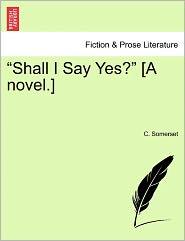 Shall I Say Yes? [A Novel.] - C. Somerset