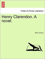 Henry Clarendon. A Novel. - Alice Comyn