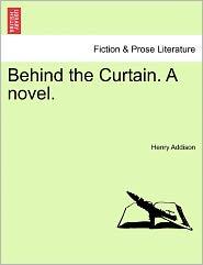 Behind The Curtain. A Novel. - Henry Addison