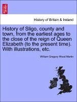 History of Sligo, county and town, from the earliest ages to the close of the reign of Queen Elizabeth (to the present time). With illustrations, etc. - Martin, William Gregory Wood
