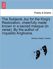The Subjects Joy for the King's Restoration, cheerfully made known in a sacred masque (in verse). By the author of Inquisitio Anglicana. - Anthony Sadler, Charles.