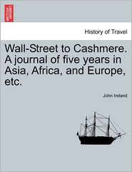 Wall-Street To Cashmere. A Journal Of Five Years In Asia, Africa, And Europe, Etc.