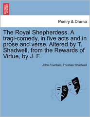 The Royal Shepherdess. A Tragi-Comedy, In Five Acts And In Prose And Verse. Altered By T. Shadwell, From The Rewards Of Virtue, By J. F. - John Fountain, Thomas Shadwell